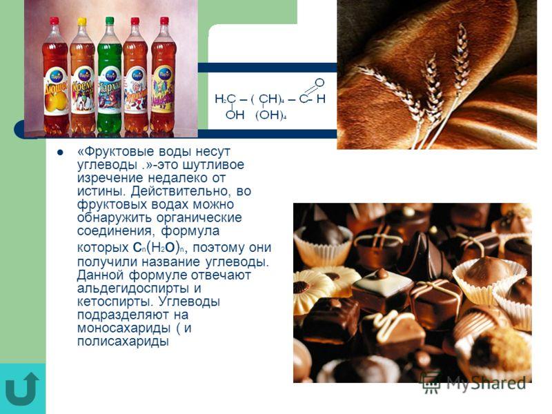 «Фруктовые воды несут углеводы.»-это шутливое изречение недалеко от истины. Действительно, во фруктовых водах можно обнаружить органические соединения, формула которых c n ( H 2 o ) n, поэтому они получили название углеводы. Данной формуле отвечают а