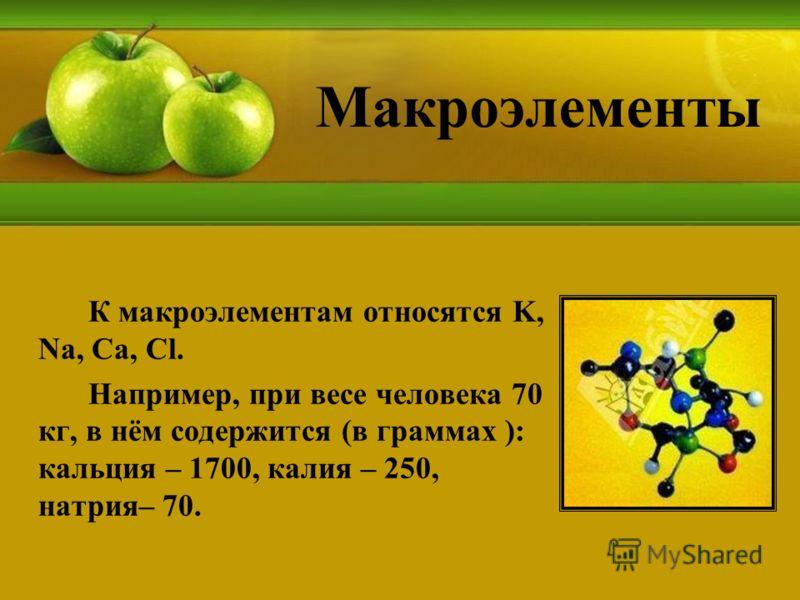 Макроэлементы К макроэлементам относятся K, Na, Ca, Cl. Например, при весе человека 70 кг, в нём содержится (в граммах ): кальция – 1700, калия – 250, натрия– 70.
