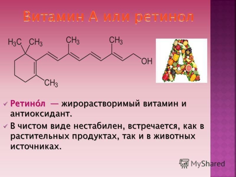 Ретино́л жирорастворимый витамин и антиоксидант. Ретино́л жирорастворимый витамин и антиоксидант. В чистом виде нестабилен, встречается, как в растительных продуктах, так и в животных источниках. В чистом виде нестабилен, встречается, как в раститель