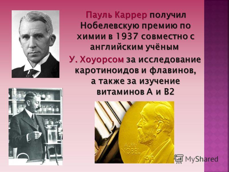 Пауль Каррер получил Нобелевскую премию по химии в 1937 совместно с английским учёным Пауль Каррер получил Нобелевскую премию по химии в 1937 совместно с английским учёным У. Хоуорсом за исследование каротиноидов и флавинов, а также за изучение витам