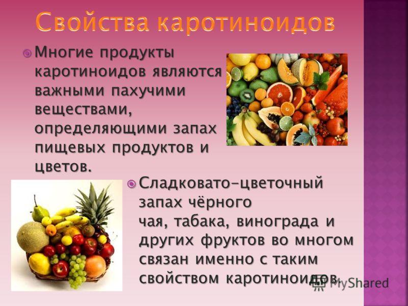 Многие продукты каротиноидов являются важными пахучими веществами, определяющими запах пищевых продуктов и цветов. Многие продукты каротиноидов являются важными пахучими веществами, определяющими запах пищевых продуктов и цветов. Сладковато-цветочный