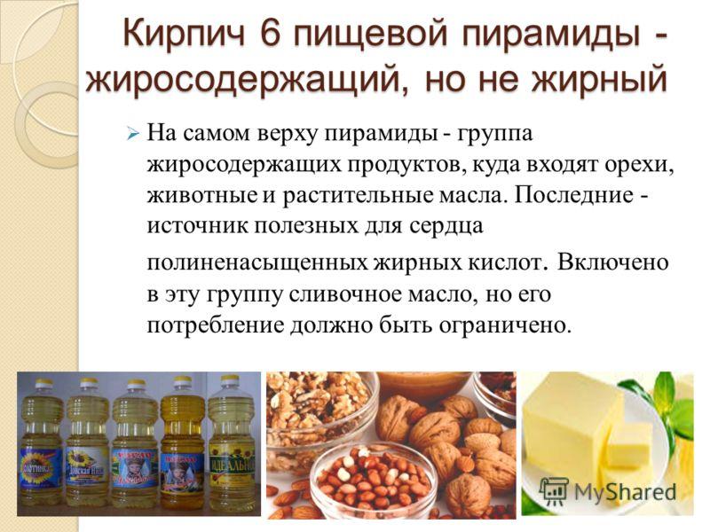 Кирпич 6 пищевой пирамиды - жиросодержащий, но не жирный Кирпич 6 пищевой пирамиды - жиросодержащий, но не жирный На самом верху пирамиды - группа жиросодержащих продуктов, куда входят орехи, животные и растительные масла. Последние - источник полезн