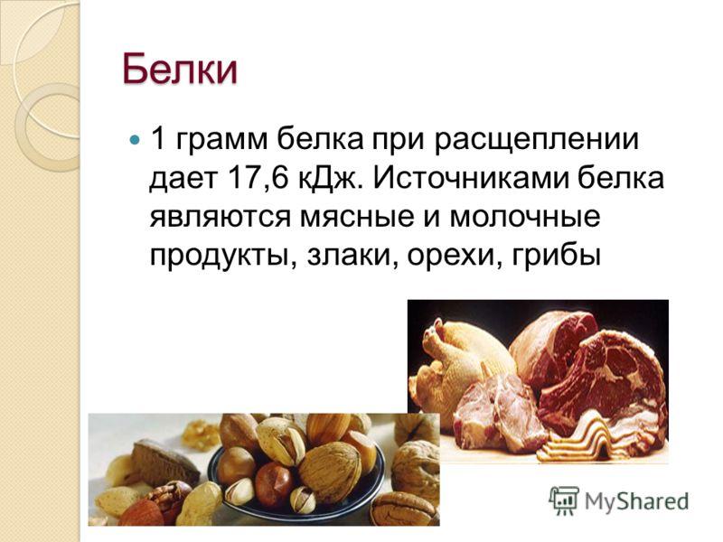 Белки 17,6 кДж. 1 грамм белка при расщеплении дает 17,6 кДж. Источниками белка являются мясные и молочные продукты, злаки, орехи, грибы