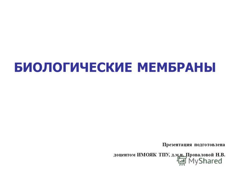 БИОЛОГИЧЕСКИЕ МЕМБРАНЫ Презентация подготовлена доцентом ИМОЯК ТПУ, д.м.н. Проваловой Н.В.