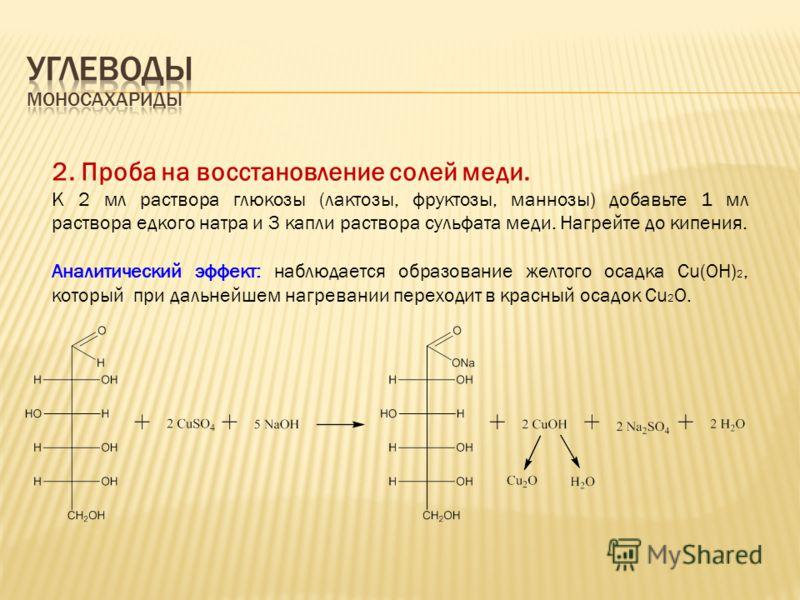 2. Проба на восстановление солей меди. К 2 мл раствора глюкозы (лактозы, фруктозы, маннозы) добавьте 1 мл раствора едкого натра и 3 капли раствора сульфата меди. Нагрейте до кипения. Аналитический эффект: наблюдается образование желтого осадка Cu(OH)