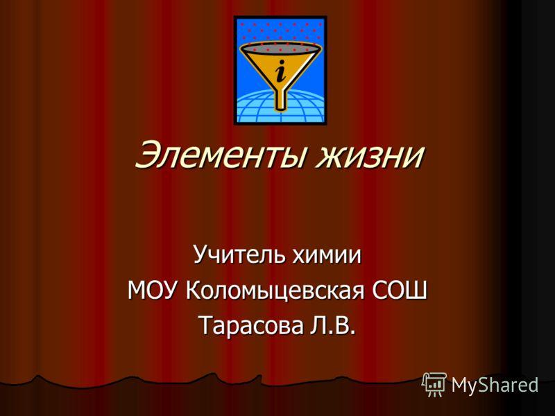 Элементы жизни Учитель химии МОУ Коломыцевская СОШ Тарасова Л.В.