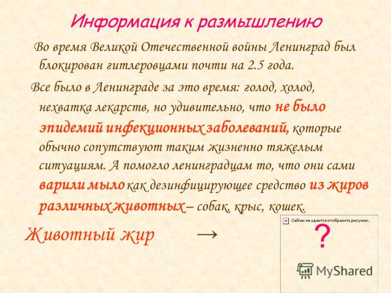 Информация к размышлению Во время Великой Отечественной войны Ленинград был блокирован гитлеровцами почти на 2.5 года. Все было в Ленинграде за это время: голод, холод, нехватка лекарств, но удивительно, что не было эпидемий инфекционных заболеваний,