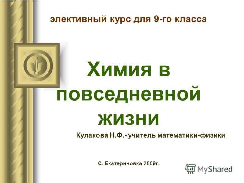 элективный курс для 9-го класса Химия в повседневной жизни Кулакова Н.Ф.- учитель математики-физики С. Екатериновка 2009г.
