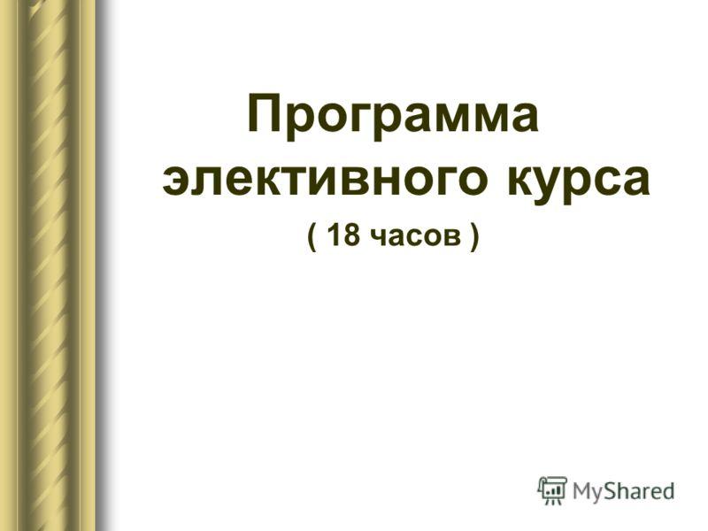 Программа элективного курса ( 18 часов )