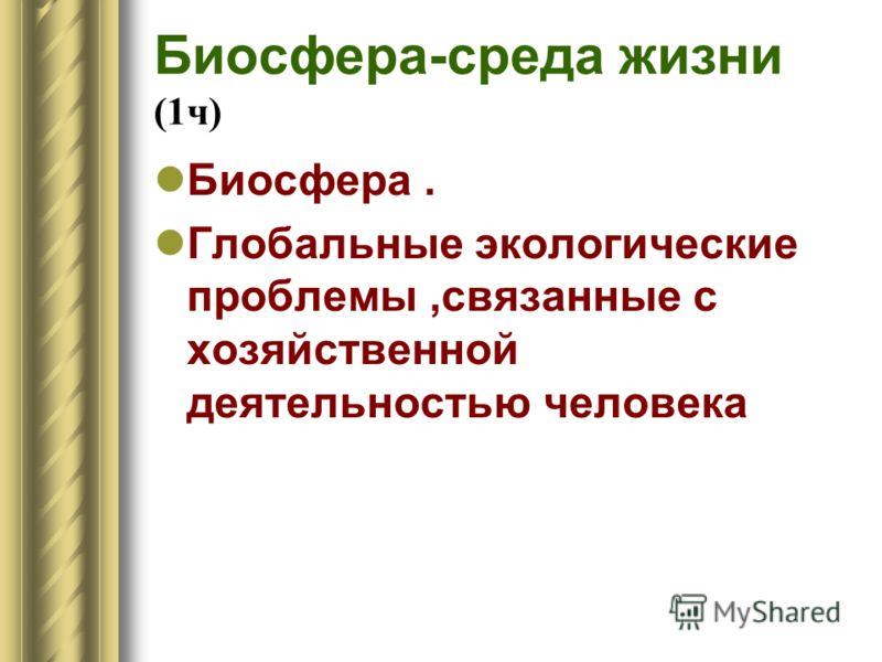 Биосфера-среда жизни (1ч) Биосфера. Глобальные экологические проблемы,связанные с хозяйственной деятельностью человека