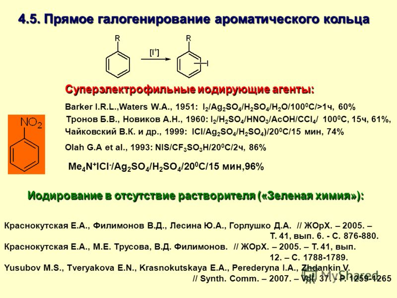 Barker I.R.L.,Waters W.A., 1951: I 2 /Ag 2 SO 4 /H 2 SO 4 /H 2 O/100 0 С/>1ч, 60% Тронов Б.В., Новиков А.Н., 1960: I 2 /H 2 SO 4 /HNO 3 /AcOH/CCl 4 / 100 0 С, 15ч, 61%, Чайковский В.К. и др., 1999: ICl/Ag 2 SO 4 /H 2 SO 4 )/20 0 С/15 мин, 74% Olah G.