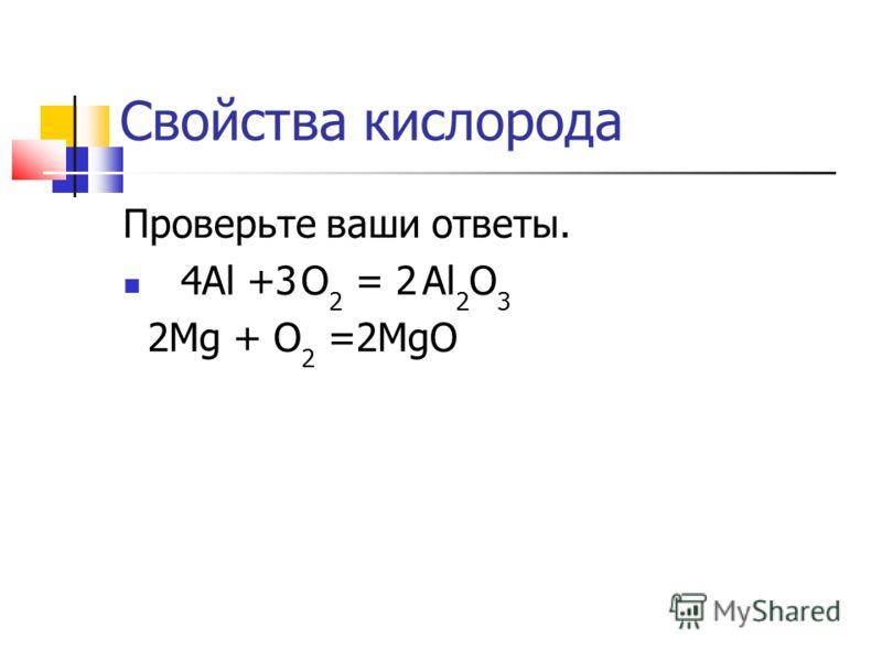 Свойства кислорода Проверьте ваши ответы. 4Al +3 О 2 = 2 Al 2 O 3 2Mg + О 2 =2MgO