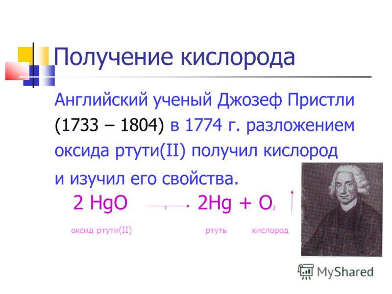 Получение кислорода Английский ученый Джозеф Пристли (1733 – 1804) в 1774 г. разложением оксида ртути(II) получил кислород и изучил его свойства. 2 HgO t 2Hg + O 2 оксид ртути(II) ртуть кислород