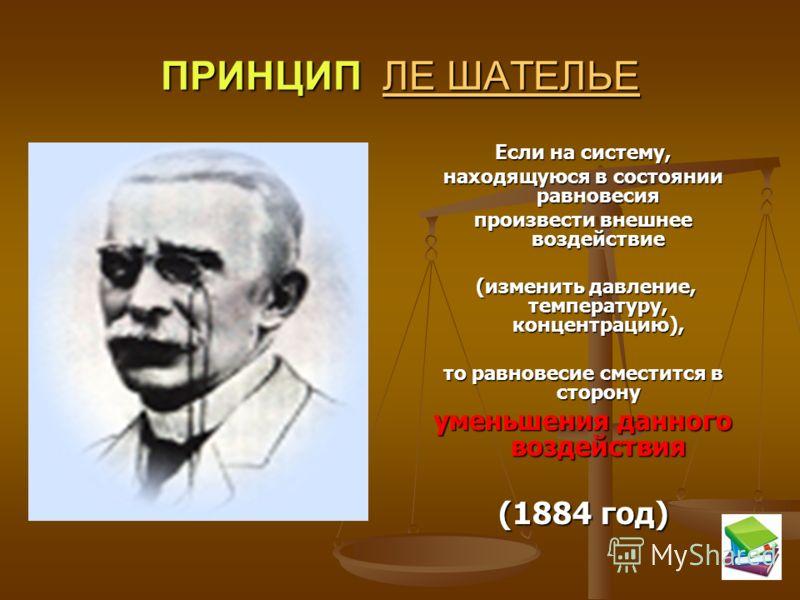 ПРИНЦИП ЛЕ ШАТЕЛЬЕ ЛЕ ШАТЕЛЬЕЛЕ ШАТЕЛЬЕ Если на систему, находящуюся в состоянии равновесия произвести внешнее воздействие (изменить давление, температуру, концентрацию), то равновесие сместится в сторону уменьшения данного воздействия (1884 год)