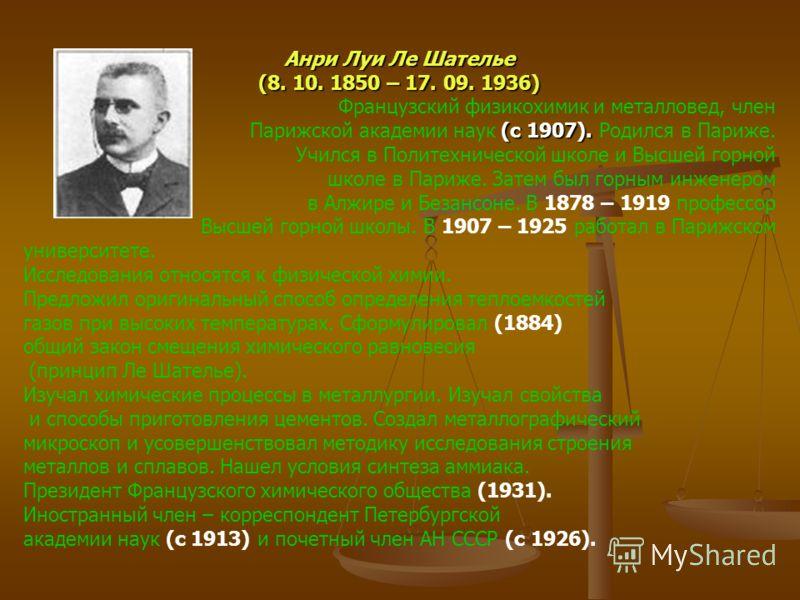 Анри Луи Ле Шателье (8. 10. 1850 – 17. 09. 1936) Французский физикохимик и металловед, член (с 1907). Парижской академии наук (с 1907). Родился в Париже. Учился в Политехнической школе и Высшей горной школе в Париже. Затем был горным инженером в Алжи