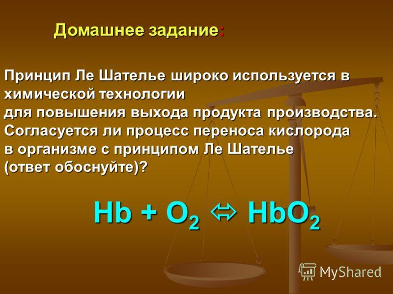 Домашнее задание: Принцип Ле Шателье широко используется в химической технологии для повышения выхода продукта производства. Согласуется ли процесс переноса кислорода в организме с принципом Ле Шателье (ответ обоснуйте)? Hb + O 2 HbO 2 Hb + O 2 HbO 2