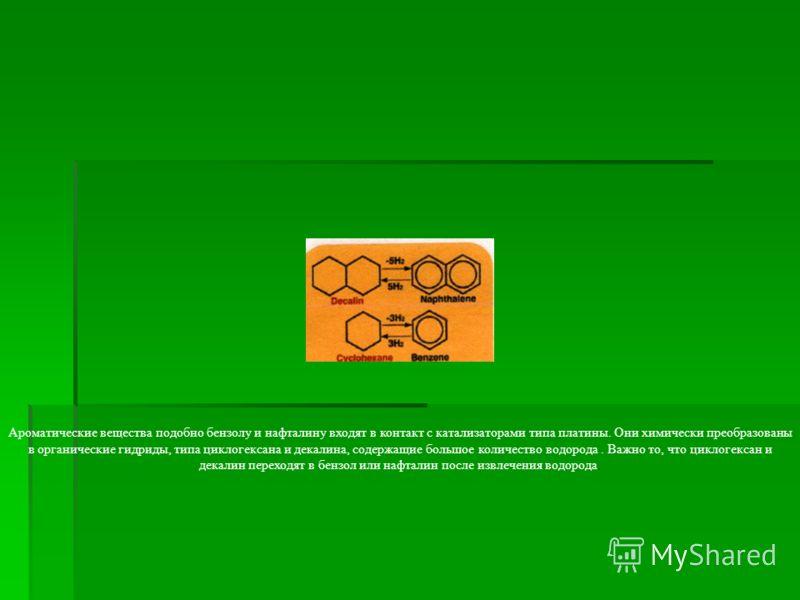 Ароматические вещества подобно бензолу и нафталину входят в контакт с катализаторами типа платины. Они химически преобразованы в органические гидриды, типа циклогексана и декалина, содержащие большое количество водорода. Важно то, что циклогексан и д