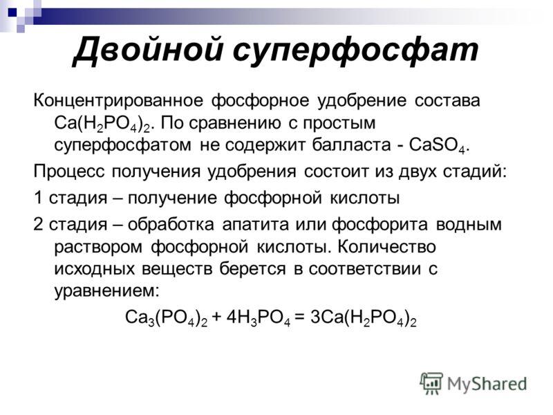 Двойной суперфосфат Концентрированное фосфорное удобрение состава Ca(H 2 PO 4 ) 2. По сравнению с простым суперфосфатом не содержит балласта - CaSO 4. Процесс получения удобрения состоит из двух стадий: 1 стадия – получение фосфорной кислоты 2 стадия