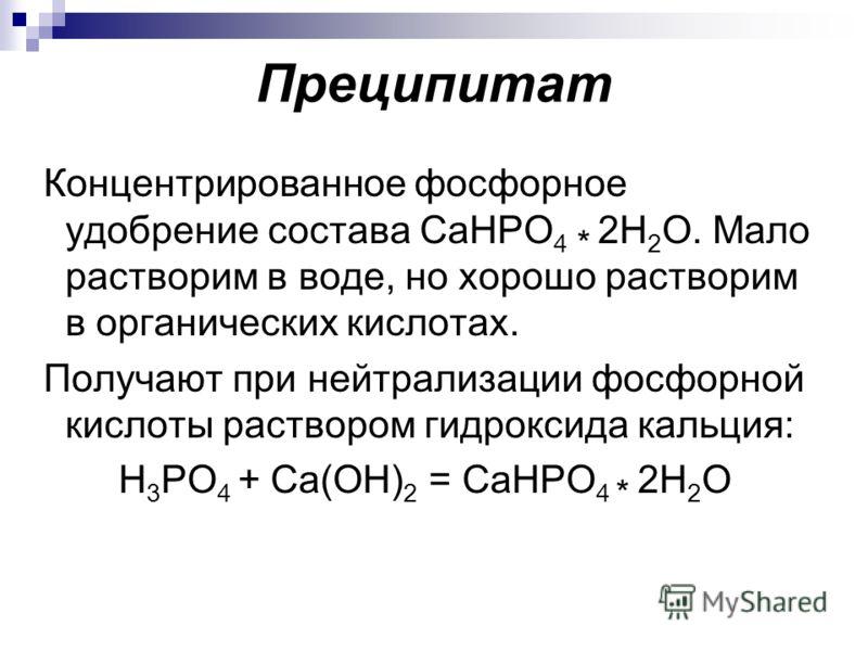 Преципитат Концентрированное фосфорное удобрение состава CaHPO 4 * 2Н 2 О. Мало растворим в воде, но хорошо растворим в органических кислотах. Получают при нейтрализации фосфорной кислоты раствором гидроксида кальция: H 3 PO 4 + Ca(ОH) 2 = CaHPO 4 *