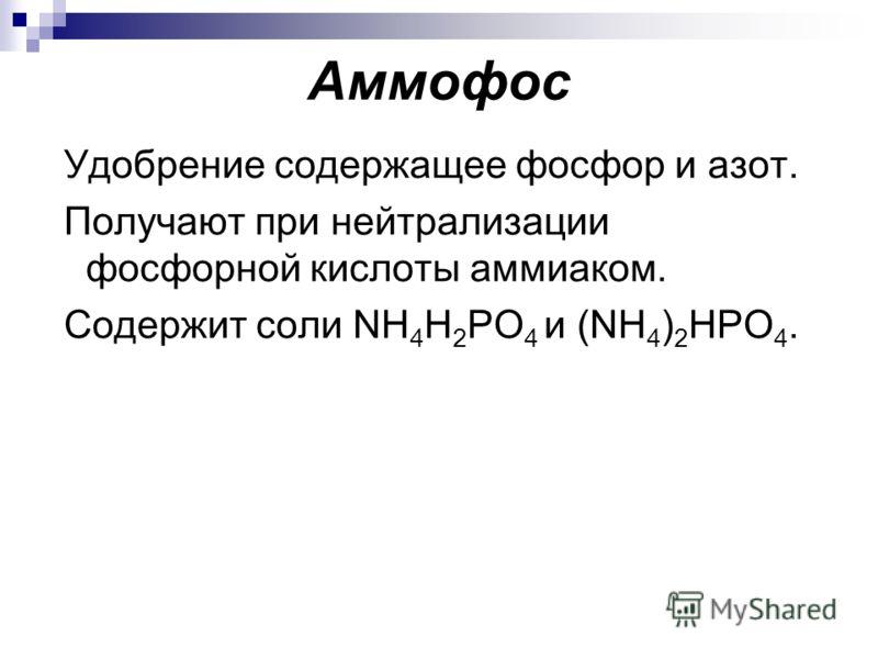 Аммофос Удобрение содержащее фосфор и азот. Получают при нейтрализации фосфорной кислоты аммиаком. Содержит соли NH 4 H 2 PO 4 и (NH 4 ) 2 HPO 4.