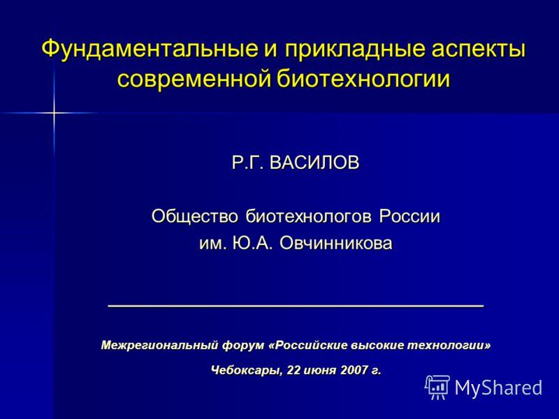Фундаментальные и прикладные аспекты современной биотехнологии Р.Г. ВАСИЛОВ Общество биотехнологов России им. Ю.А. Овчинникова ____________________________________ Межрегиональный форум «Российские высокие технологии» Чебоксары, 22 июня 2007 г.