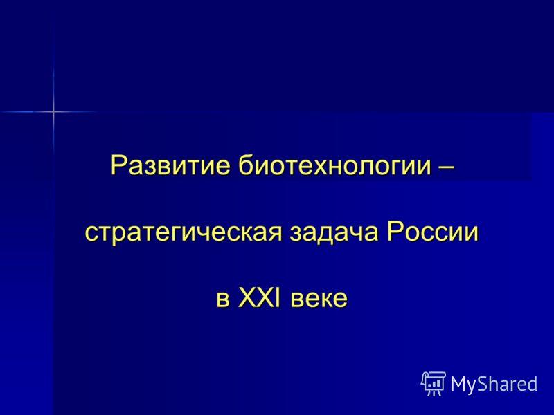 Развитие биотехнологии – стратегическая задача России в XXI веке