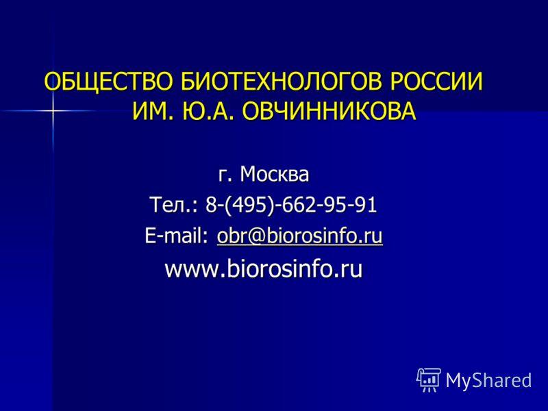 ОБЩЕСТВО БИОТЕХНОЛОГОВ РОССИИ ИМ. Ю.А. ОВЧИННИКОВА г. Москва Тел.: 8-(495)-662-95-91 E-mail: obr@biorosinfo.ru obr@biorosinfo.ru www.biorosinfo.ru