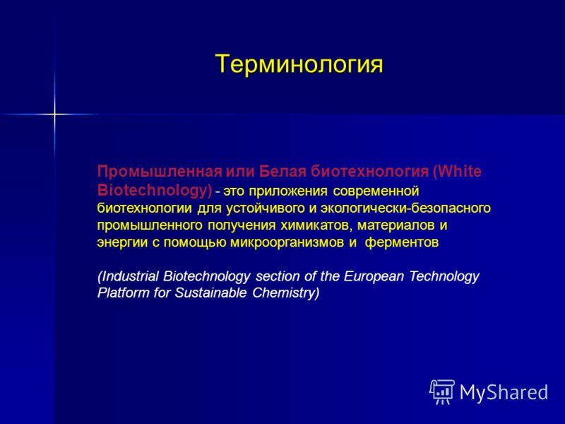 Терминология Промышленная или Белая биотехнология (White Biotechnology) - это приложения современной биотехнологии для устойчивого и экологически-безопасного промышленного получения химикатов, материалов и энергии с помощью микроорганизмов и ферменто