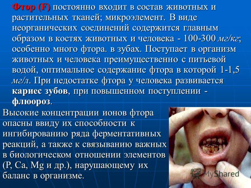 Фтор (F) постоянно входит в состав животных и растительных тканей; микроэлемент. В виде неорганических соединений содержится главным образом в костях животных и человека - 100-300 мг/кг; особенно много фтора. в зубах. Поступает в организм животных и