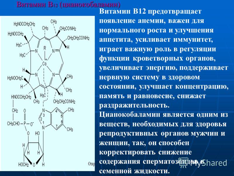 Витамин В 12 (цианокобаламин) Витамин В12 предотвращает появление анемии, важен для нормального роста и улучшения аппетита, усиливает иммунитет, играет важную роль в регуляции функции кроветворных органов, увеличивает энергию, поддерживает нервную си