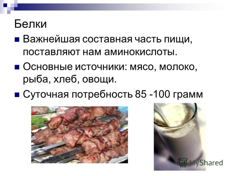 Белки Важнейшая составная часть пищи, поставляют нам аминокислоты. Основные источники: мясо, молоко, рыба, хлеб, овощи. Суточная потребность 85 -100 грамм