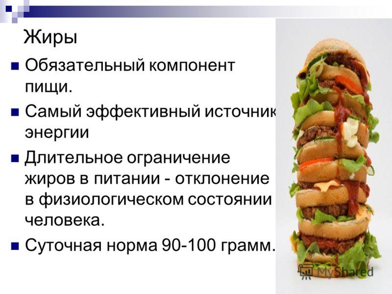 Жиры Обязательный компонент пищи. Самый эффективный источник энергии Длительное ограничение жиров в питании - отклонение в физиологическом состоянии человека. Суточная норма 90-100 грамм.