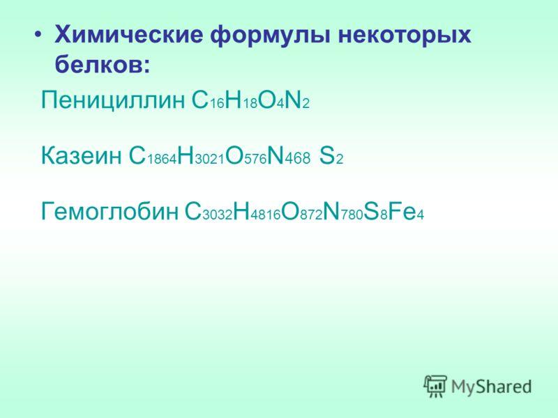 Химические формулы некоторых белков: Пенициллин С 16 Н 18 О 4 N 2 Казеин С 1864 Н 3021 О 576 N 468 S 2 Гемоглобин С 3032 Н 4816 О 872 N 780 S 8 Fе 4