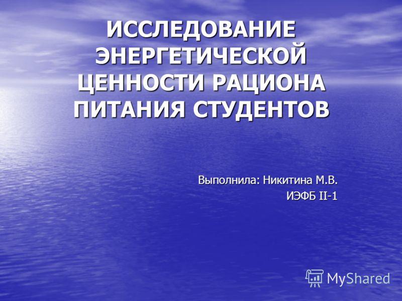 ИССЛЕДОВАНИЕ ЭНЕРГЕТИЧЕСКОЙ ЦЕННОСТИ РАЦИОНА ПИТАНИЯ СТУДЕНТОВ Выполнила: Никитина М.В. ИЭФБ II-1