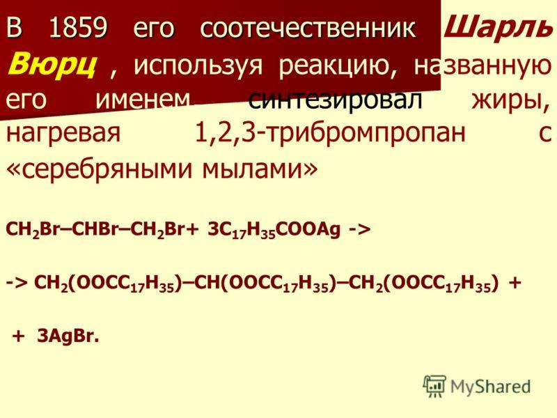 В 1859 его соотечественник В 1859 его соотечественник Шарль Вюрц, используя реакцию, названную его именем, синтезировал жиры, нагревая 1,2,3-трибромпропан с «серебряными мылами» CH 2 Br–CHBr–CH 2 Br+ 3C 17 H 35 COOAg -> -> CH 2 (OOCC 17 H 35 )–CH(OOC