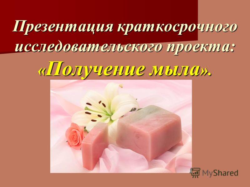 Презентация краткосрочного исследовательского проекта: « Получение мыла ».