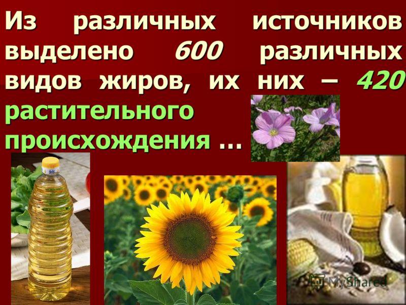 Из различных источников выделено 600 различных видов жиров, их них – 420 растительного происхождения …