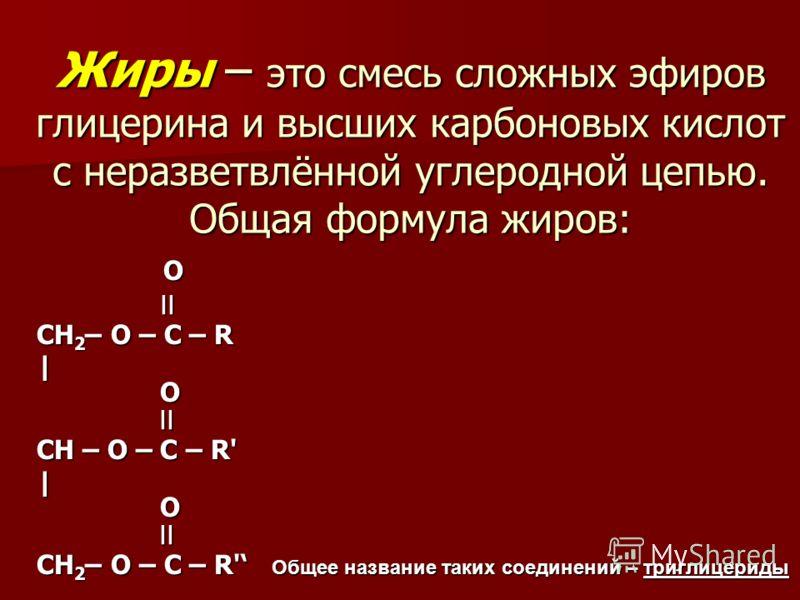 Жиры – это смесь сложных эфиров глицерина и высших карбоновых кислот с неразветвлённой углеродной цепью. Общая формула жиров: O O ׀׀ ׀׀ CH 2 – O – C – R | O ׀׀ | O ׀׀ CH – O – C – R' CH – O – C – R' | O ׀׀ CH 2 – O – C – R' Общее название таких соеди