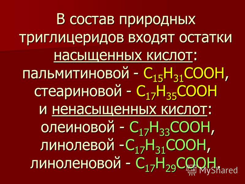 В состав природных триглицеридов входят остатки насыщенных кислот: пальмитиновой - C 15 H 31 COOH, стеариновой - C 17 H 35 COOH и ненасыщенных кислот: олеиновой - C 17 H 33 COOH, линолевой - C 17 H 31 COOH, линоленовой - C 17 H 29 COOH.