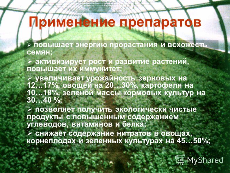 Применение препаратов повышает энергию прорастания и всхожесть семян; активизирует рост и развитие растений, повышает их иммунитет; увеличивает урожайность зерновых на 12…17%, овощей на 20…30%, картофеля на 10…18%, зеленой массы кормовых культур на 3