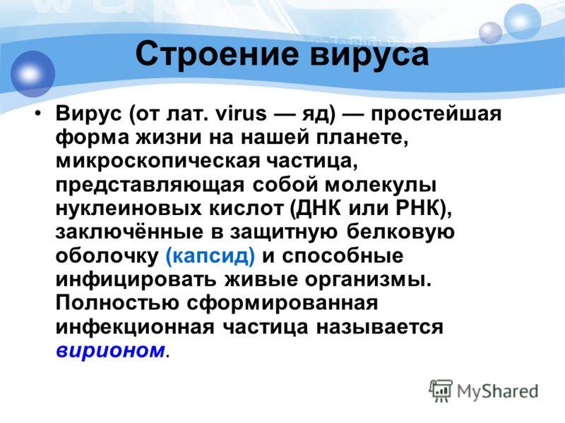 Строение вируса Вирус (от лат. virus яд) простейшая форма жизни на нашей планете, микроскопическая частица, представляющая собой молекулы нуклеиновых кислот (ДНК или РНК), заключённые в защитную белковую оболочку (капсид) и способные инфицировать жив
