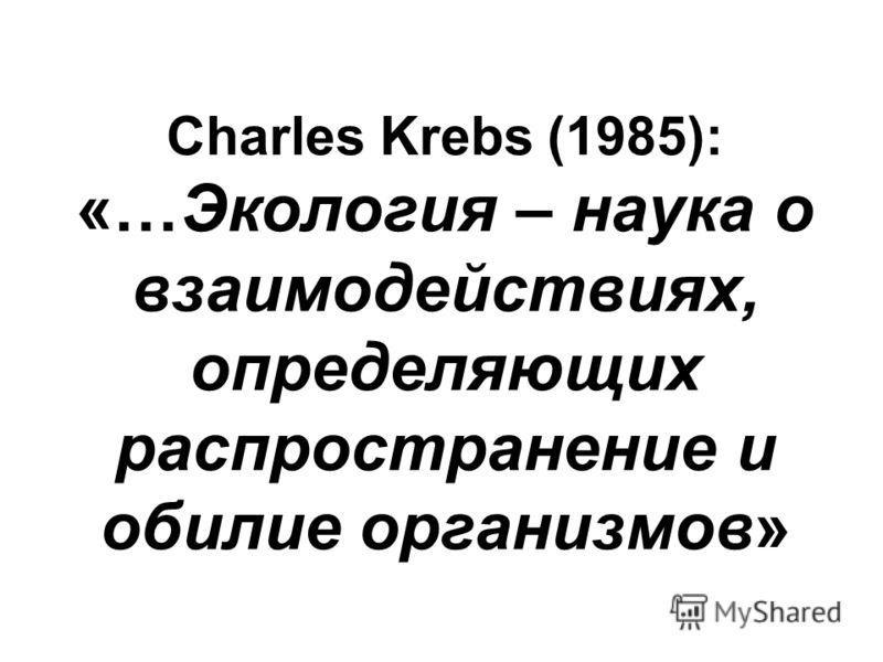 Charles Krebs (1985): «…Экология – наука о взаимодействиях, определяющих распространение и обилие организмов»