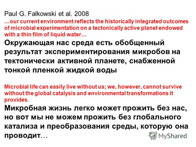 Paul G. Falkowski et al. 2008 …our current environment reflects the historically integrated outcomes of microbial experimentation on a tectonically active planet endowed with a thin film of liquid water… Окружающая нас среда есть обобщенный результат