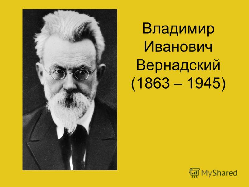 Владимир Иванович Вернадский (1863 – 1945)