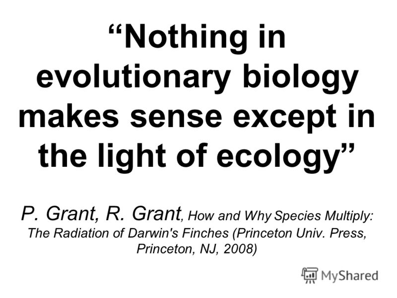 Nothing in evolutionary biology makes sense except in the light of ecology P. Grant, R. Grant, How and Why Species Multiply: The Radiation of Darwin's Finches (Princeton Univ. Press, Princeton, NJ, 2008)