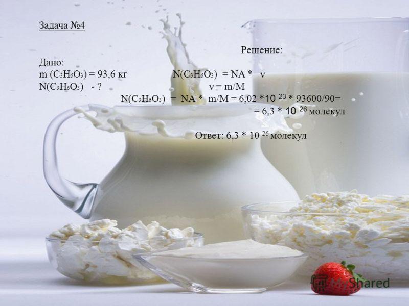 Задача 4 Решение: Дано: m (C 3 H 6 O 3 ) = 93,6 кг N(C 3 H 6 O 3 ) = NA * ν N(C 3 H 6 O 3 ) - ? ν = m/M N(C 3 H 6 O 3 ) = NA * m/M = 6,02 * 10 23 * 93600/90= = 6,3 * 10 26 молекул Ответ: 6,3 * 10 26 молекул