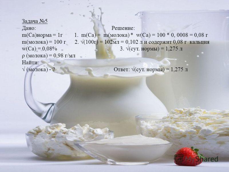 Задача 5 Дано: Решение: m(Са)норма = 1г 1. m(Са) = m(молока) * w(Са) = 100 * 0, 0008 = 0,08 г m(молока) = 100 г 2. (100г) = 102мл = 0,102 л и содержит 0,08 г кальция w(Са) = 0,08% 3. (сут. нормы) = 1,275 л ρ (молока) = 0,98 г/мл Найти: (молока) - ? О