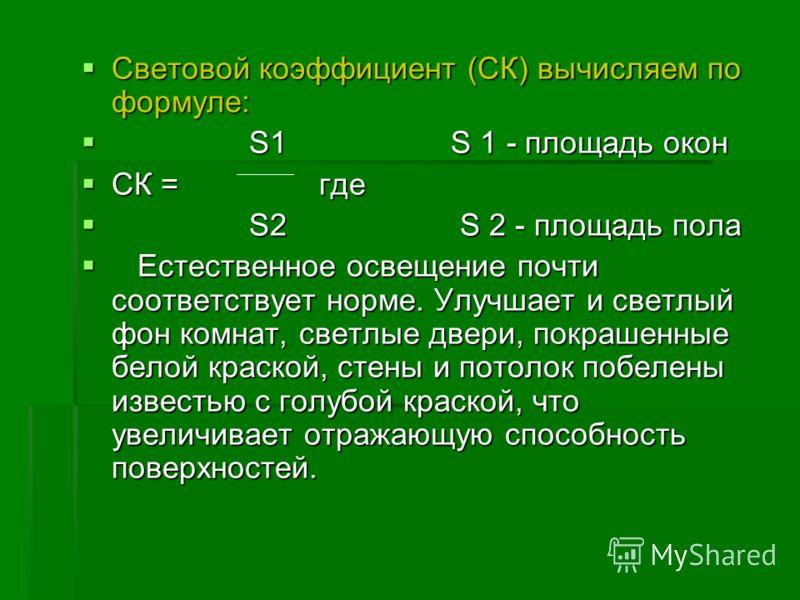 Световой коэффициент (СК) вычисляем по формуле: Световой коэффициент (СК) вычисляем по формуле: S1 S 1 - площадь окон S1 S 1 - площадь окон СК = где СК = где S2 S 2 - площадь пола S2 S 2 - площадь пола Естественное освещение почти соответствует норме