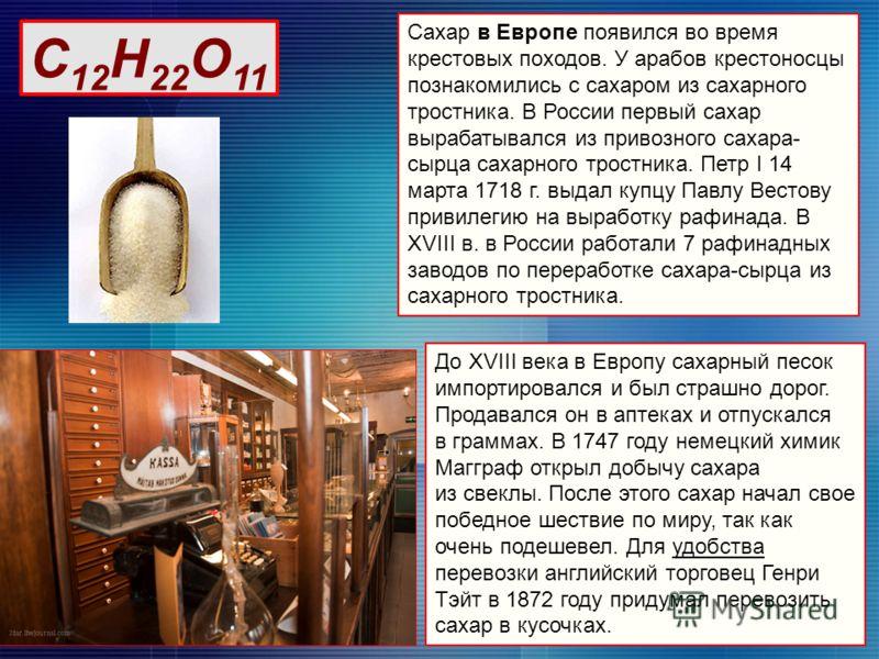 Сахар в Европе появился во время крестовых походов. У арабов крестоносцы познакомились с сахаром из сахарного тростника. В России первый сахар вырабатывался из привозного сахара- сырца сахарного тростника. Петр I 14 марта 1718 г. выдал купцу Павлу Ве