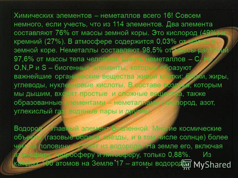 Химических элементов – неметаллов всего 16! Совсем немного, если учесть, что из 114 элементов. Два элемента составляют 76% от массы земной коры. Это кислород (49%) и кремний (27%). В атмосфере содержится 0,03% от массы в земной коре. Неметаллы состав